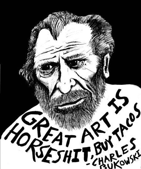 Great art is bulshit, buy tacos. - Charles Bukowski