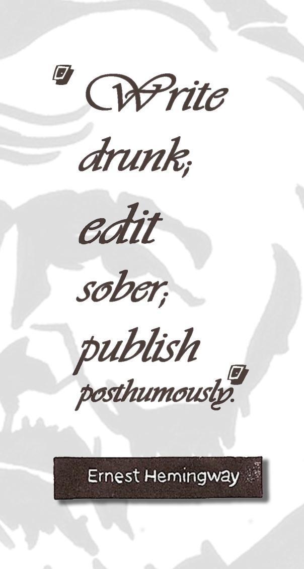 Write drunk, edit sober, publish posthumously