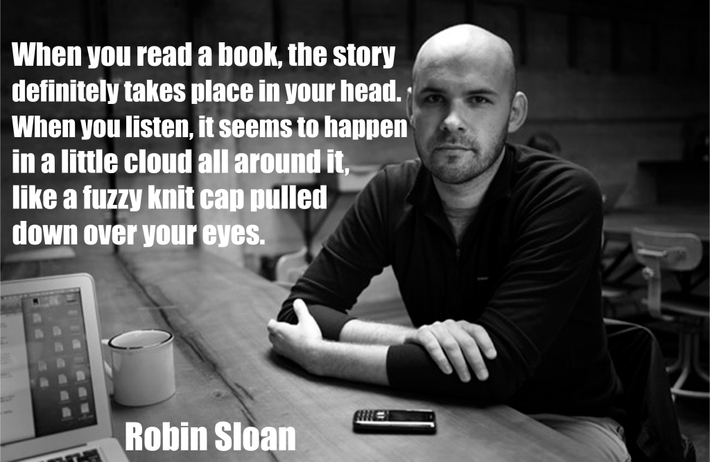 """""""I've never listened to an audiobook before, and I have to say it's a totally different experience. When you read a book, the story definitely takes place in your head. When you listen, it seems to happen in a little cloud all around it, like a fuzzy knit cap pulled down over your eyes""""  ― Robin Sloan, Mr. Penumbra's 24-Hour Bookstore"""