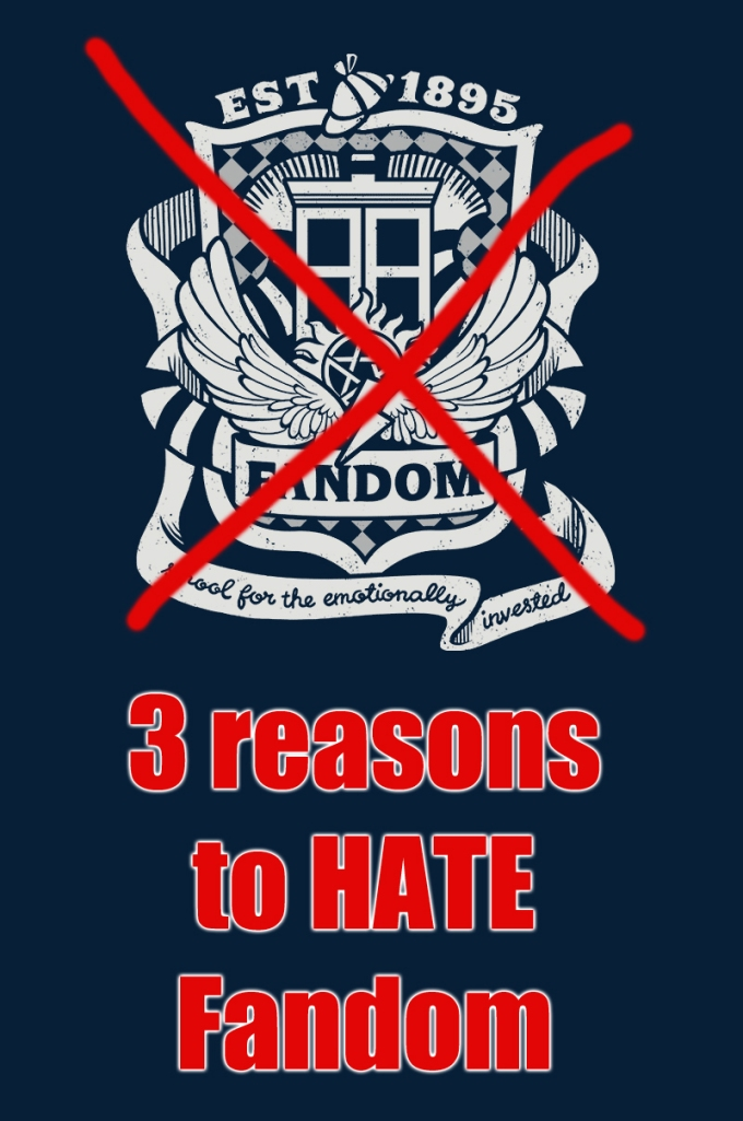 3 Reasons to Hate Fandom [click to find out]